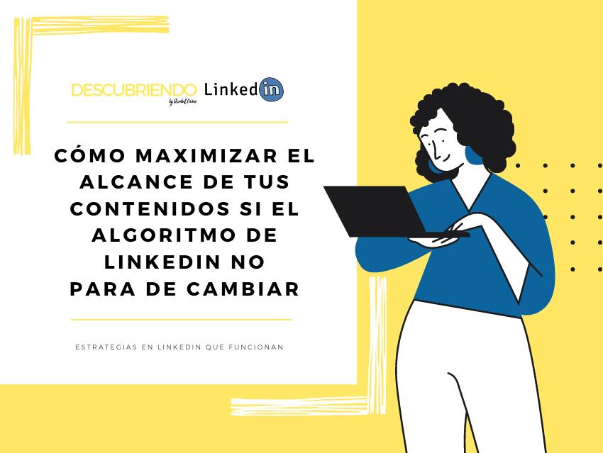 Cómo maximizar el alcance de tus contenidos si el algoritmo de LinkedIn no para de cambiar _ Descubriendo LinkedIn by Elisabet Cañas