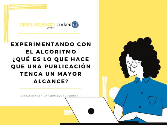 EXPERIMENTANDO CON EL ALGORITMO _ QUÉ ES LO QUE HACE QUE UNA PUBLICACIÓN TENGA UN MAYOR ALCANCE _ Descubriendo LinkedIn by Elisabet Cañas