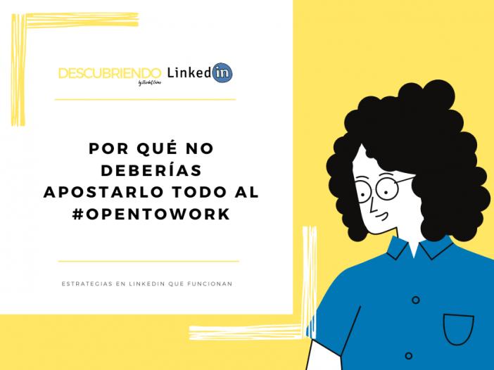 Por qué no deberías apostarlo todo al opentowork de LinkedIn _ Descubriendo LinkedIn by Elisabet Cañas