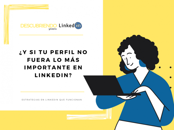 ¿Y si tu perfil NO fuera lo más importante en LinkedIn? Descubriendo LinkedIn by Elisabet Cañas