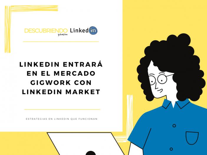 LinkedIn entrará en el mercado gigwork con LinkedIn Market _ Descubriendo LinkedIn by Elisabet Cañas