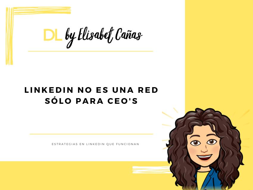 LinkedIn no es una red sólo para ceo's _ Descubriendo LinkedIn _ DL by Elisabet Cañas